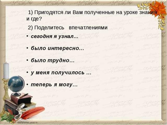 1) Пригодятся ли Вам полученные на уроке знания и где? 2) Поделитесь впечатл...