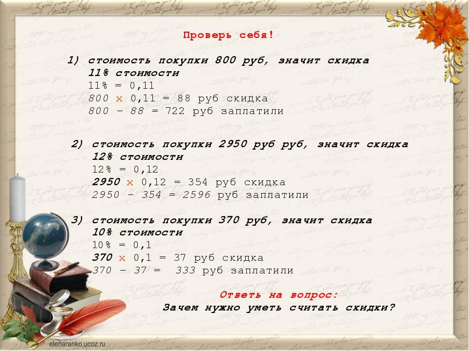 Проверь себя! 1) стоимость покупки 800 руб, значит скидка 11% стоимости 11% =...