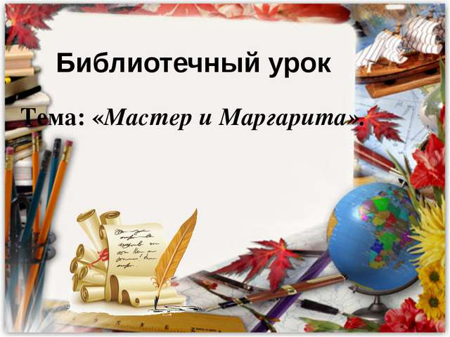 Библиотечный урок Тема: «Мастер и Маргарита».