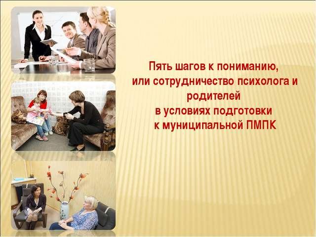 Пять шагов к пониманию, или сотрудничество психолога и родителей в условиях п...
