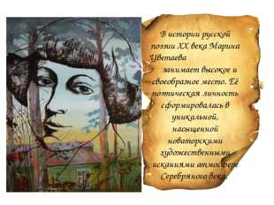 В истории русской поэзии ХХ века Марина Цветаева занимает высокое и своеобраз