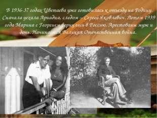 В 1936-37 годах Цветаева уже готовилась к отъезду на Родину. Сначала уехала