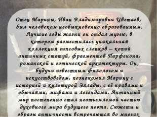 Отец Марины, Иван Владимирович Цветаев, был человеком необыкновенно образован