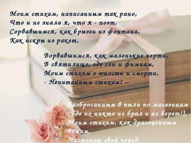 Моим стихам, написанным так рано, Что и не знала я, что я - поэт, Сорвавшимся...