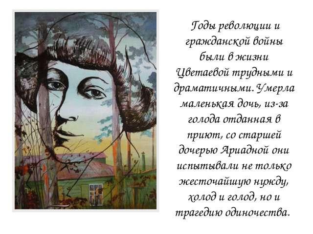 Годы революции и гражданской войны были в жизни Цветаевой трудными и драмати...