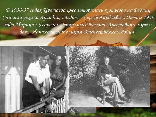 В 1936-37 годах Цветаева уже готовилась к отъезду на Родину. Сначала уехала...