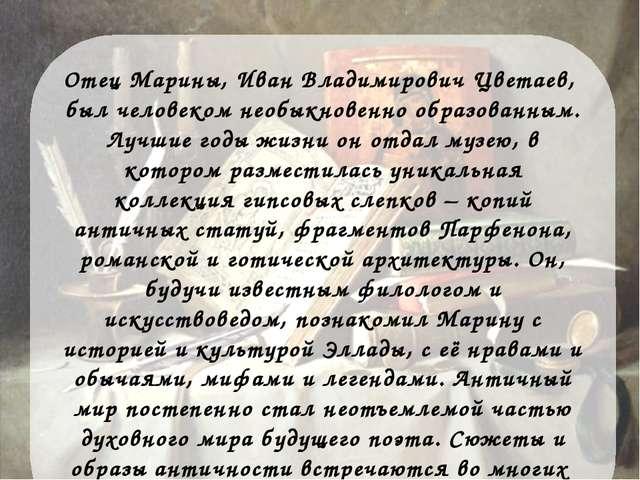 Отец Марины, Иван Владимирович Цветаев, был человеком необыкновенно образован...