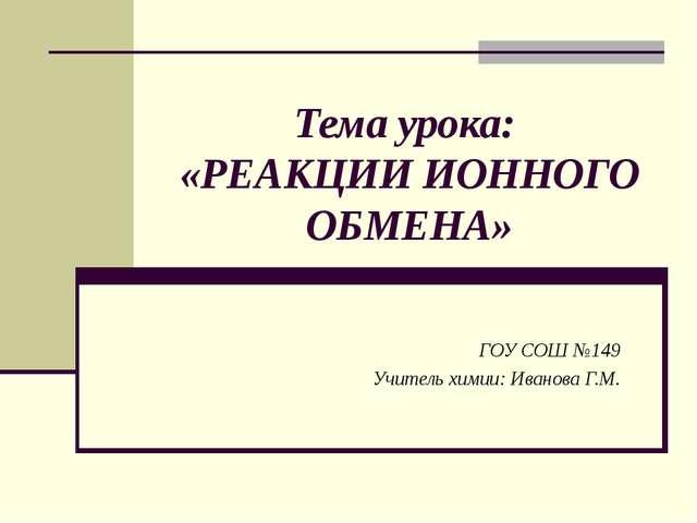 Тема урока: «РЕАКЦИИ ИОННОГО ОБМЕНА» ГОУ СОШ №149 Учитель химии: Иванова Г.М.