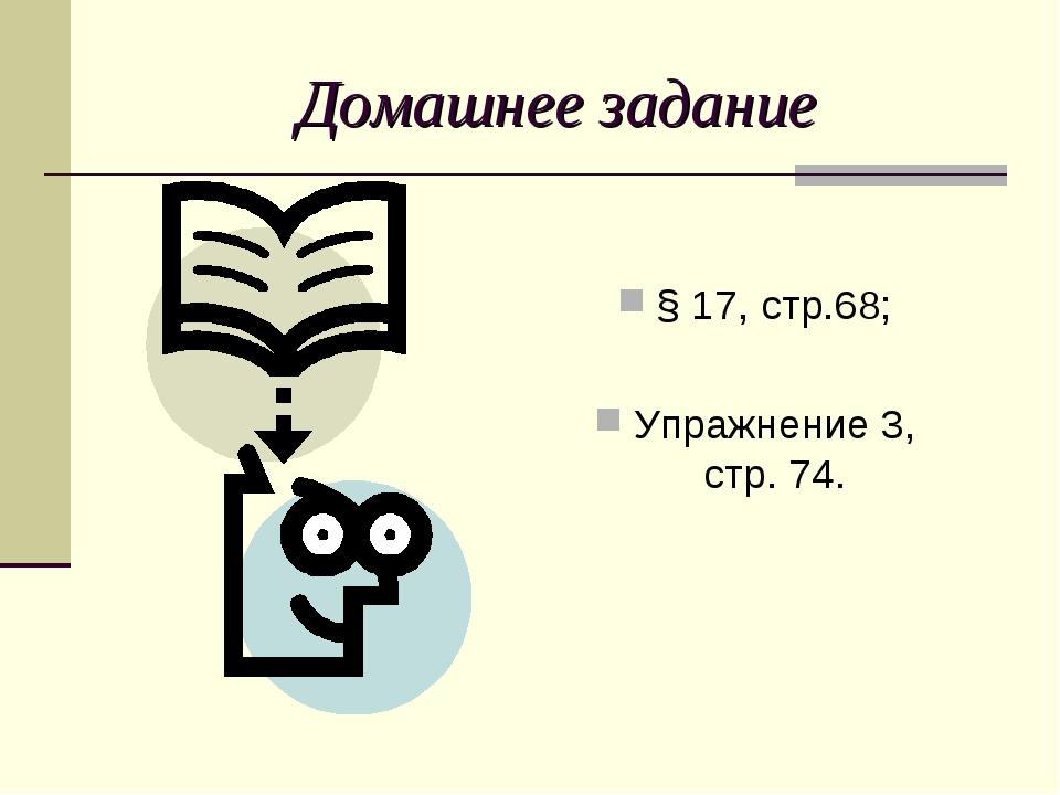 Домашнее задание § 17, стр.68; Упражнение 3, стр. 74.