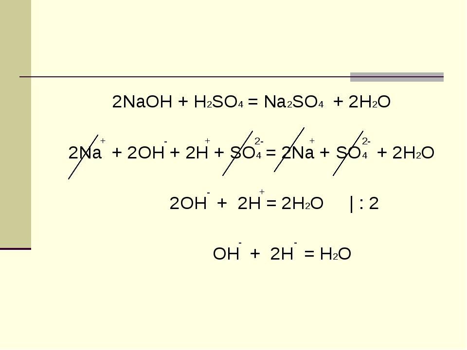 2NaOH + H2SO4 = Na2SO4 + 2H2O + - + 2- + 2- 2Na + 2OH + 2H + SO4 = 2Na + SO4...