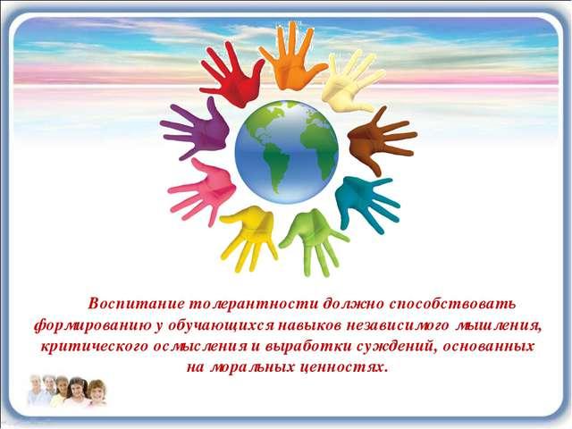 Воспитание толерантности должно способствовать формированию у обучающихся нав...
