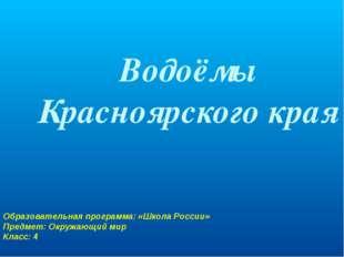 Водоёмы Красноярского края Образовательная программа: «Школа России» Предмет:
