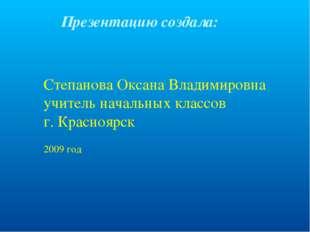 Презентацию создала: Степанова Оксана Владимировна учитель начальных классов