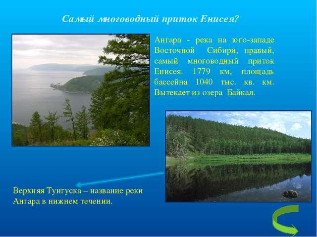 Самый многоводный приток Енисея? Ангара - река на юго-западе Восточной Сибири...