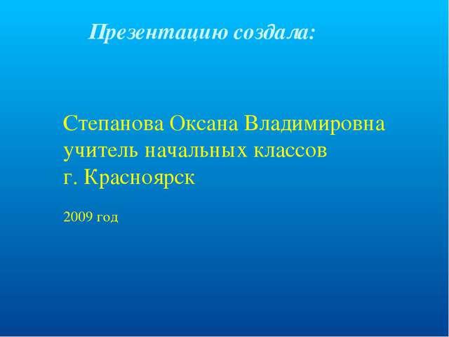 Презентацию создала: Степанова Оксана Владимировна учитель начальных классов...