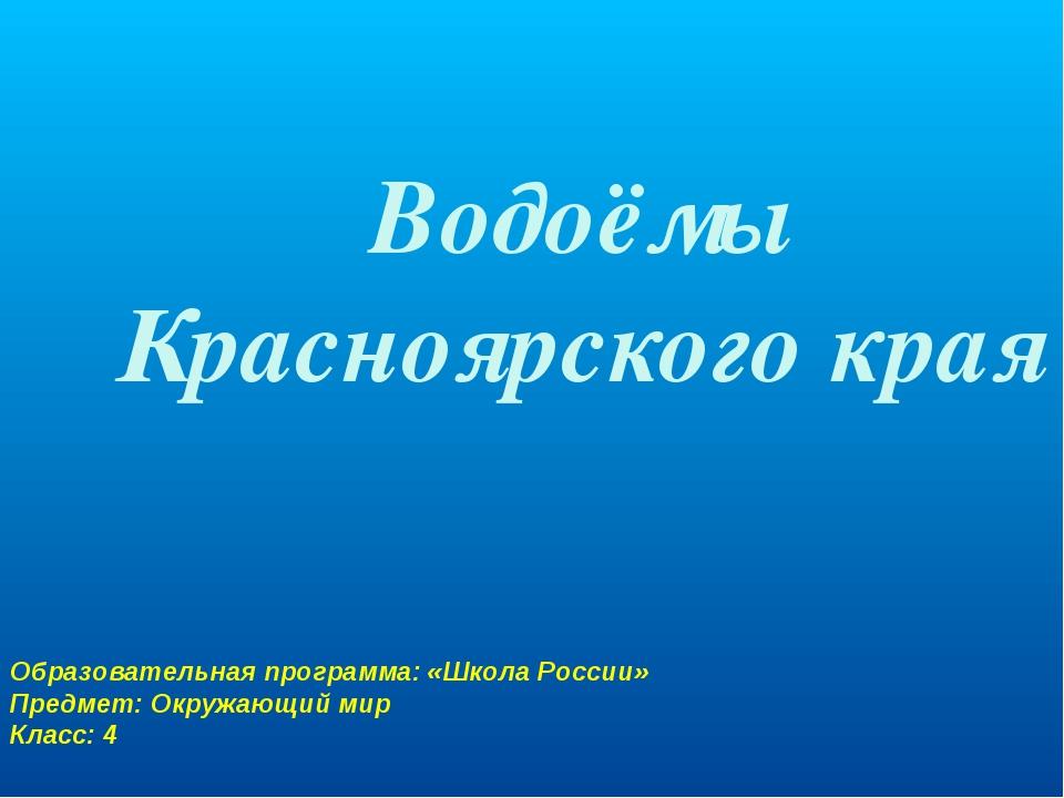Водоёмы Красноярского края Образовательная программа: «Школа России» Предмет:...