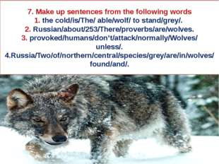 7. Make up sentences from the following words 1. the cold/is/The/ able/wolf/