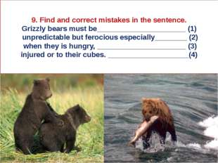 9. Find and correct mistakes in the sentence. Grizzly bears must be__________