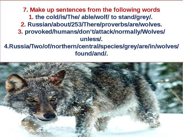 7. Make up sentences from the following words 1. the cold/is/The/ able/wolf/...
