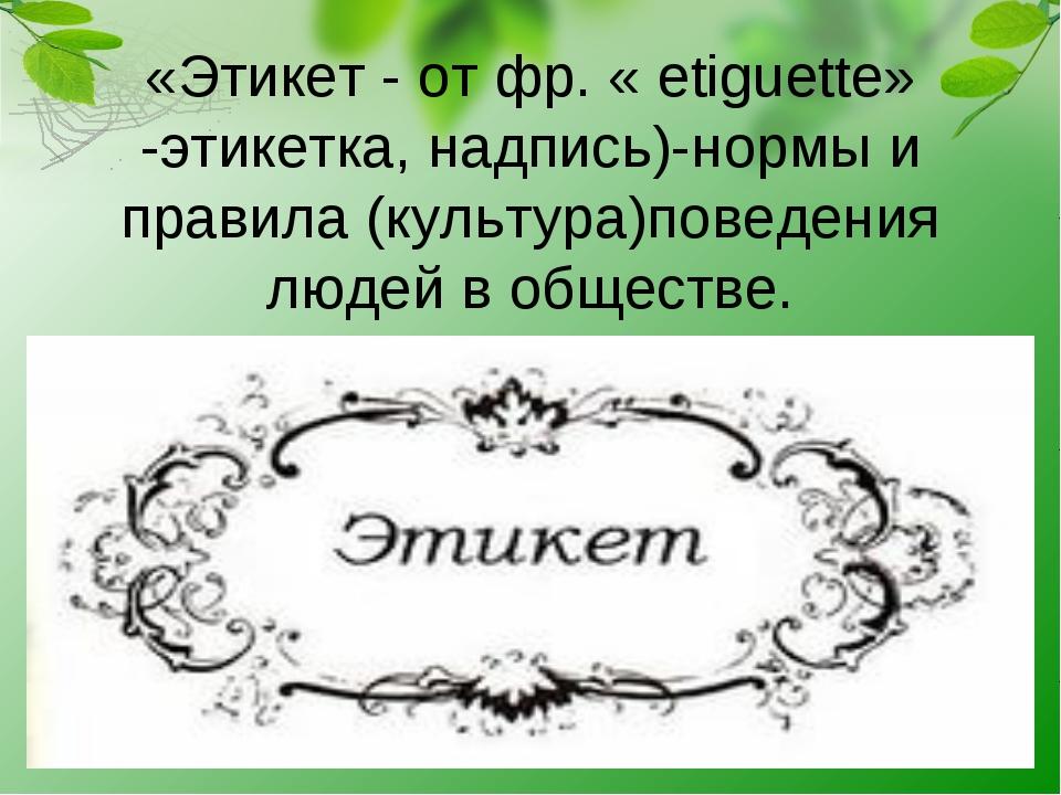 «Этикет - от фр. « etiguette» -этикетка, надпись)-нормы и правила (культура)п...