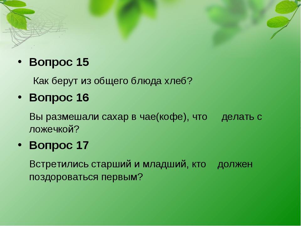 Вопрос 15 Как берут из общего блюда хлеб? Вопрос 16 Вы размешали сахар в чае(...