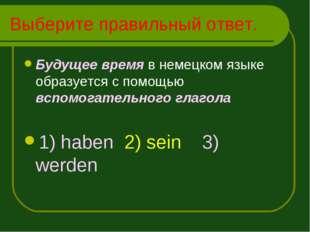 Выберите правильный ответ. Будущее время в немецком языке образуется с помощь