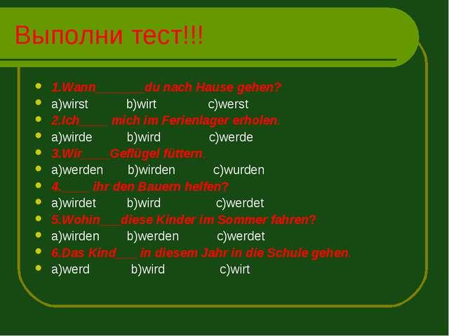 Выполни тест!!! 1.Wann_______du nach Hause gehen? a)wirst b)wirt c)werst 2.Ic...