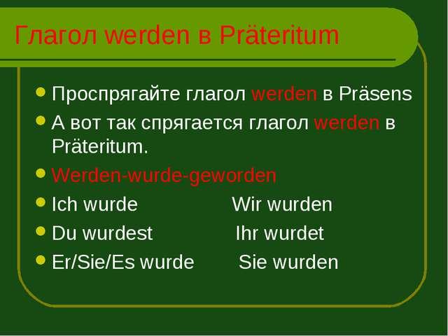 Глагол werden в Präteritum Проспрягайте глагол werden в Präsens А вот так спр...