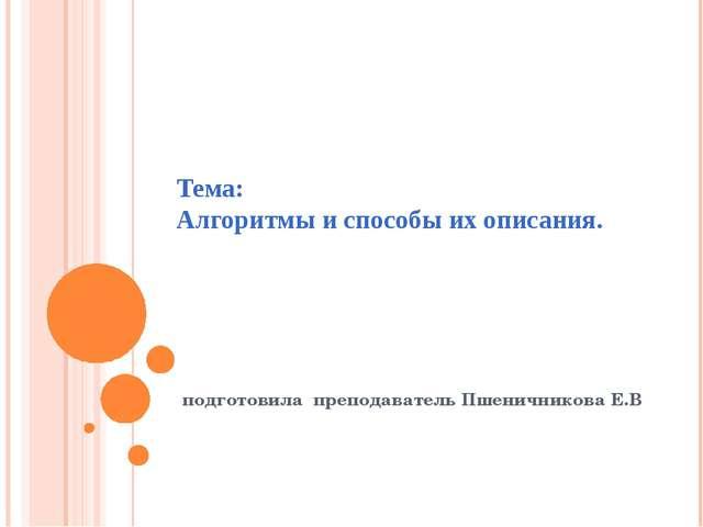Тема: Алгоритмы и способы их описания. подготовила преподаватель Пшеничникова...