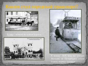 Каким стал городской транспорт? Конка – конная железная дорога. К концу ХIХ в