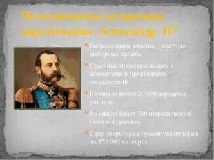 Что изменилось во времена царствования Александр II? Были созданы земства – м