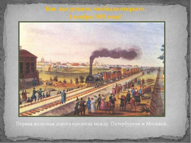Как вы думаете, что было открыто 1 ноября 1851 года? Первая железная дорога п...