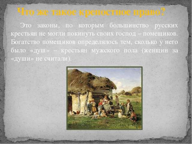 Что же такое крепостное право? Это законы, по которым большинство русских кр...