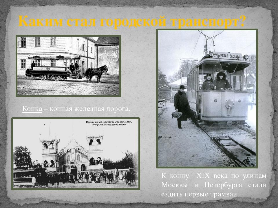 Каким стал городской транспорт? Конка – конная железная дорога. К концу ХIХ в...