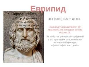 484 (480?)-406 гг. до н.э. Еврипиду принадлежат 90 трагедий, из которых до на