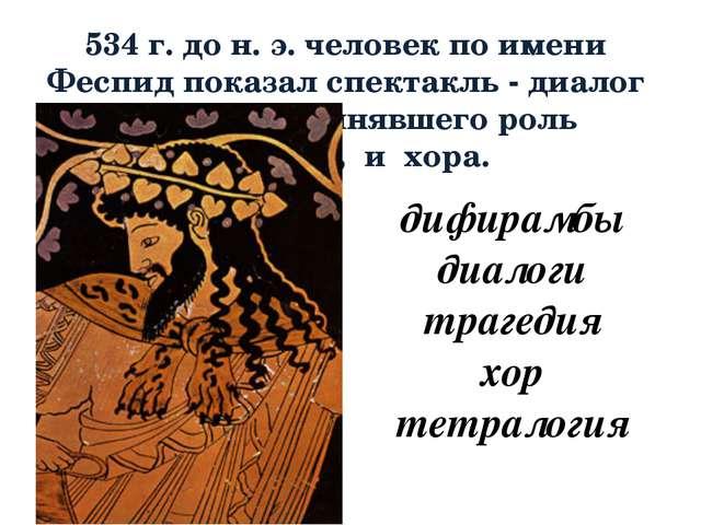 534 г. до н. э. человек по имени Феспид показал спектакль - диалог актера, ис...