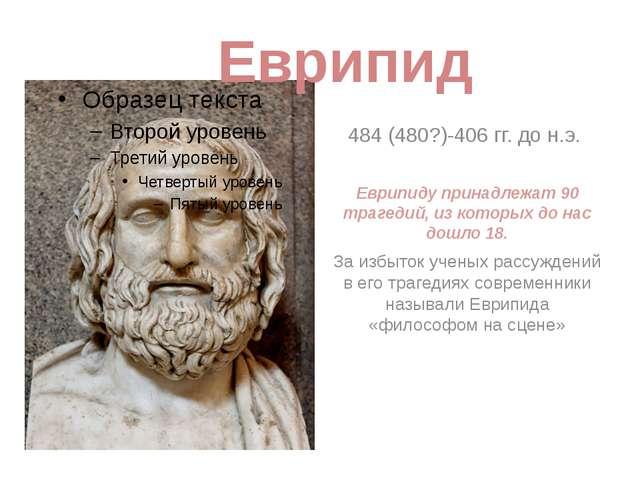 484 (480?)-406 гг. до н.э. Еврипиду принадлежат 90 трагедий, из которых до на...