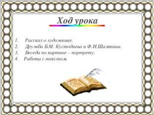 Ход урока Рассказ о художнике. Дружба Б.М. Кустодиева и Ф.И.Шаляпина. Беседа