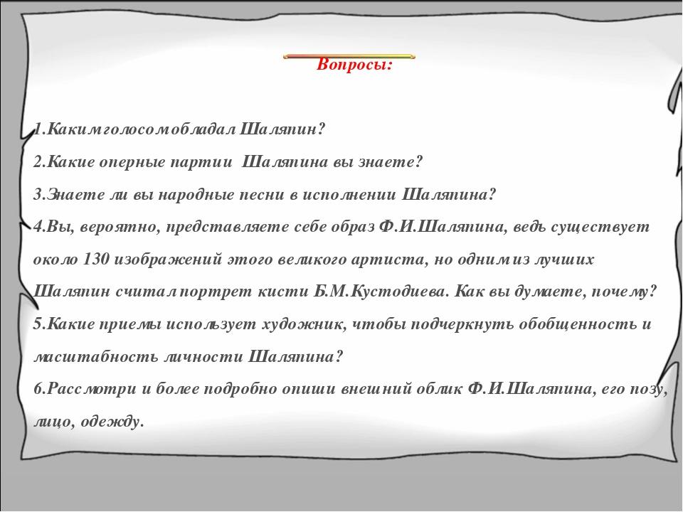 Вопросы: Каким голосом обладал Шаляпин? Какие оперные партии Шаляпина вы знае...