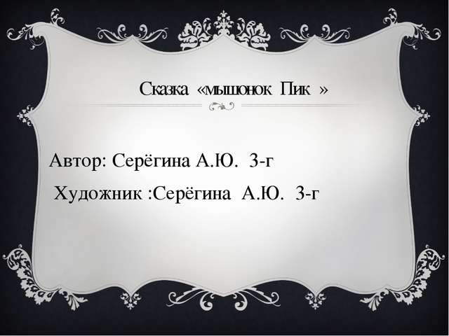 Сказка «мышонок Пик » Автор: Серёгина А.Ю. 3-г Художник :Серёгина А.Ю. 3-г