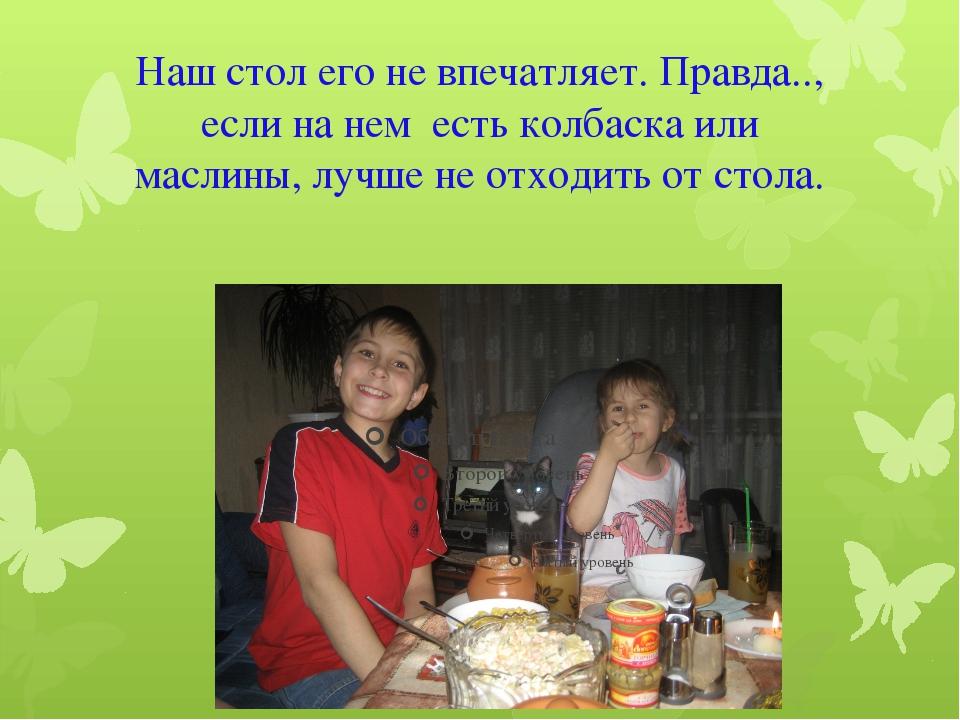 Наш стол его не впечатляет. Правда.., если на нем есть колбаска или маслины,...