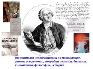 Он занимался исследованиями по математике, физике, астрономии, географии, гео