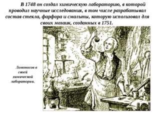 В 1748 он создал химическую лабораторию, в которой проводил научные исследов