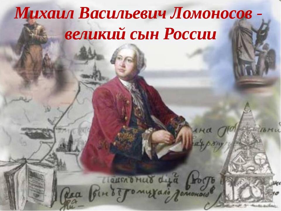 Михаил Васильевич Ломоносов - великий сын России