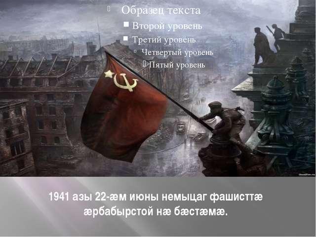 1941 азы 22-æм июны немыцаг фашисттæ æрбабырстой нæ бæстæмæ.