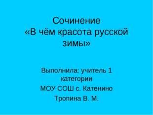 Сочинение «В чём красота русской зимы» Выполнила: учитель 1 категории МОУ СОШ