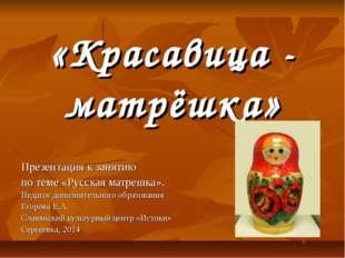 «Красавица - матрёшка» Презентация к занятию по теме «Русская матрешка». Пед