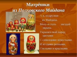 Матрёшки из Полховского Майдана А я, подружки из Майдана. Могу я стать звездо