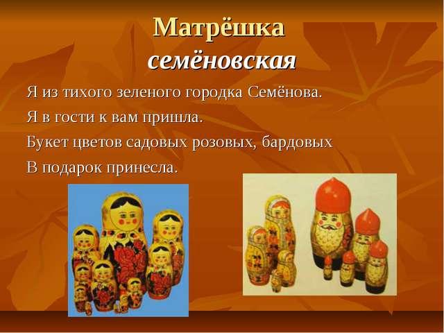 Матрёшка семёновская Я из тихого зеленого городка Семёнова. Я в гости к вам п...