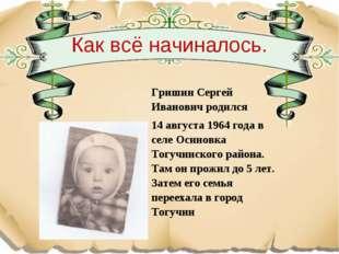 Как всё начиналось. Гришин Сергей Иванович родился 14 августа 1964 года в се